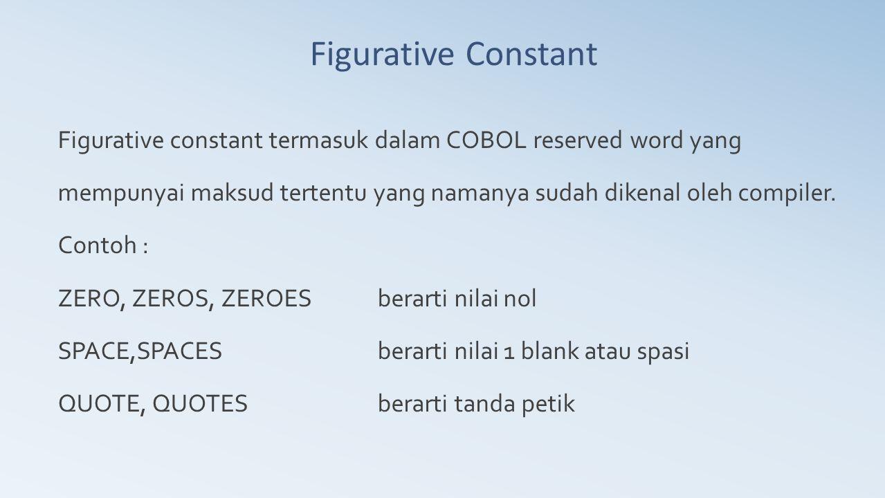 Figurative Constant Figurative constant termasuk dalam COBOL reserved word yang mempunyai maksud tertentu yang namanya sudah dikenal oleh compiler. Co