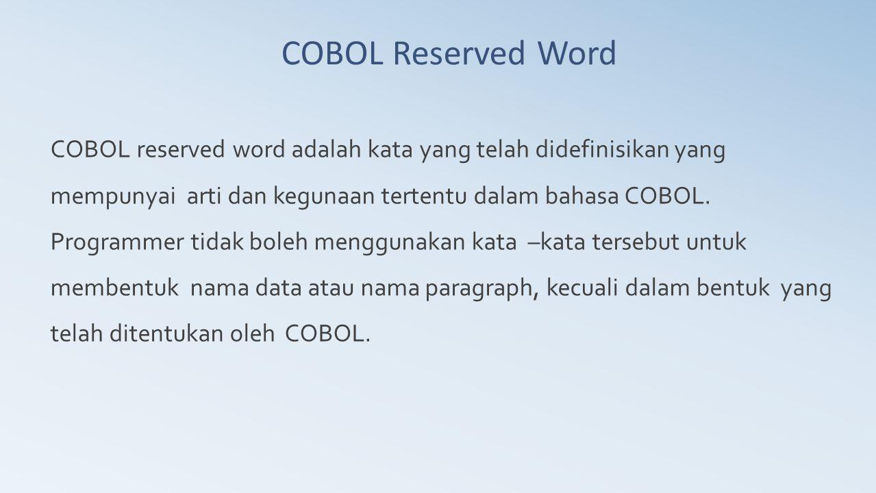 COBOL Reserved Word COBOL reserved word adalah kata yang telah didefinisikan yang mempunyai arti dan kegunaan tertentu dalam bahasa COBOL. Programmer