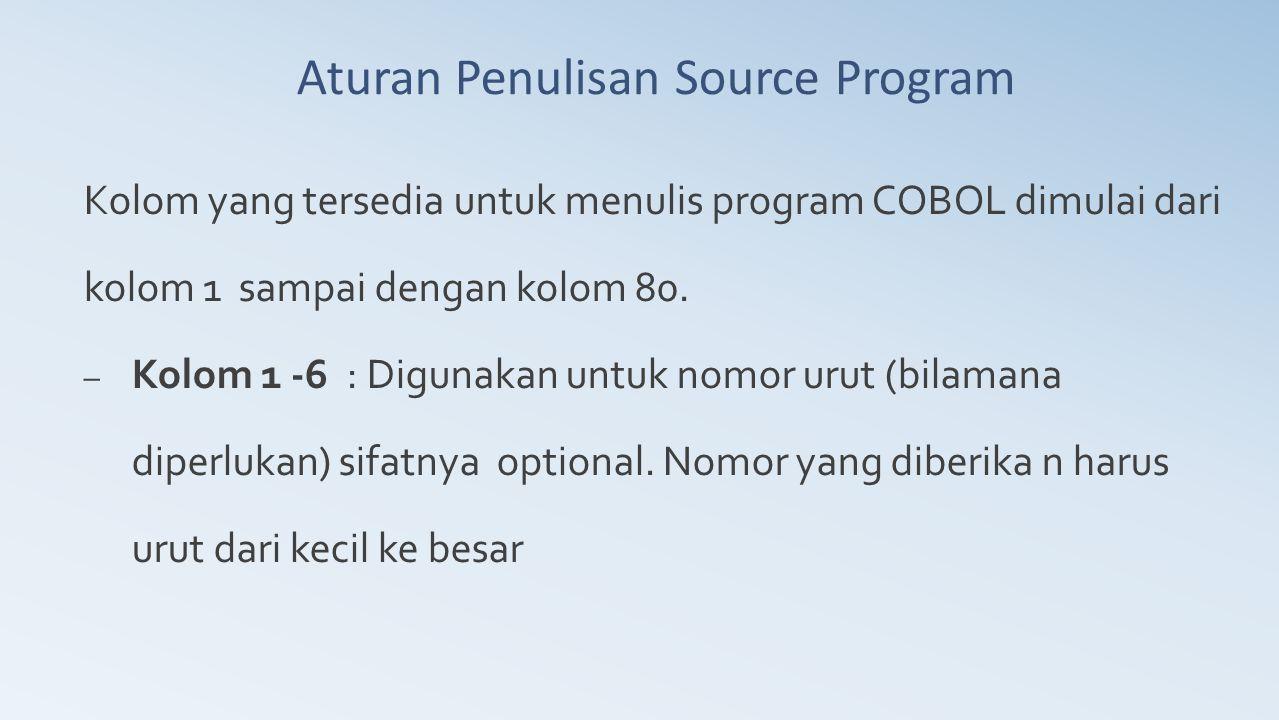 Aturan Penulisan Source Program Kolom yang tersedia untuk menulis program COBOL dimulai dari kolom 1 sampai dengan kolom 80. – Kolom 1 -6 : Digunakan