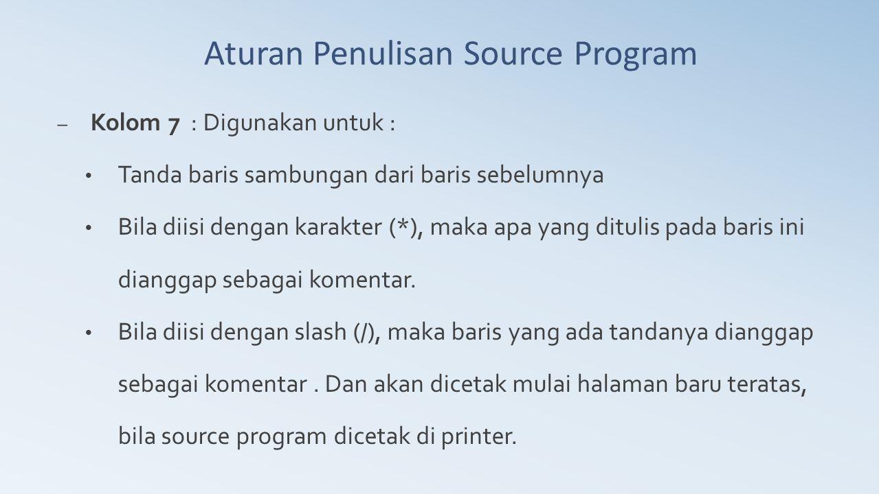 Aturan Penulisan Source Program – Kolom 7 : Digunakan untuk : Tanda baris sambungan dari baris sebelumnya Bila diisi dengan karakter (*), maka apa yan
