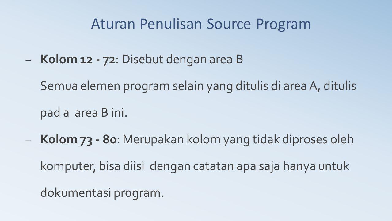Aturan Penulisan Source Program – Kolom 12 - 72: Disebut dengan area B Semua elemen program selain yang ditulis di area A, ditulis pad a area B ini. –