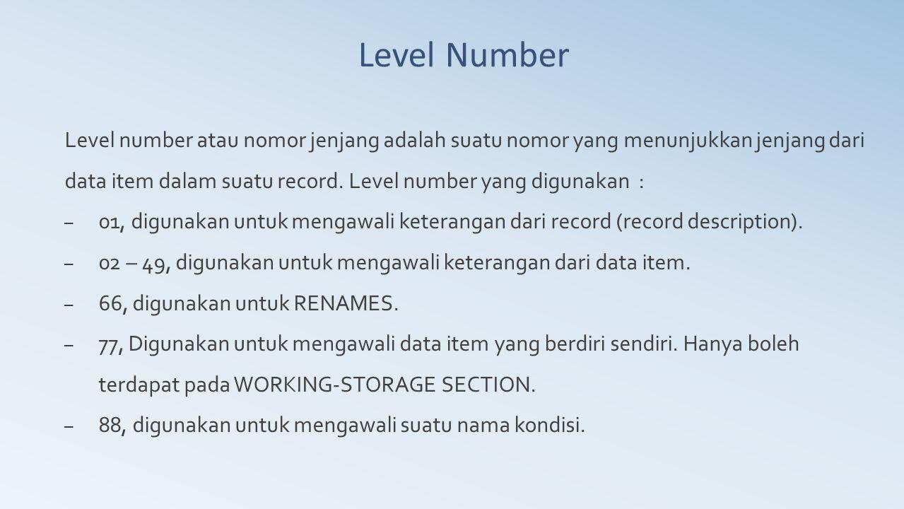 Level Number Level number atau nomor jenjang adalah suatu nomor yang menunjukkan jenjang dari data item dalam suatu record. Level number yang digunaka