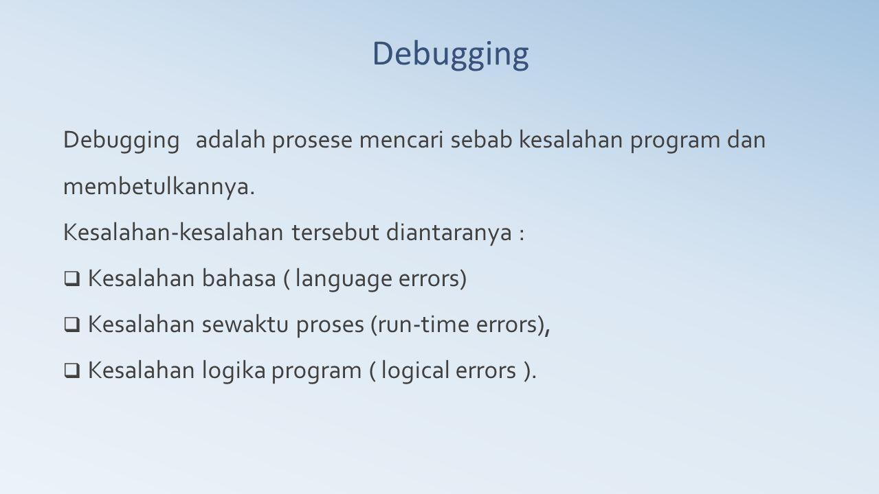 Debugging Debugging adalah prosese mencari sebab kesalahan program dan membetulkannya. Kesalahan-kesalahan tersebut diantaranya :  Kesalahan bahasa (