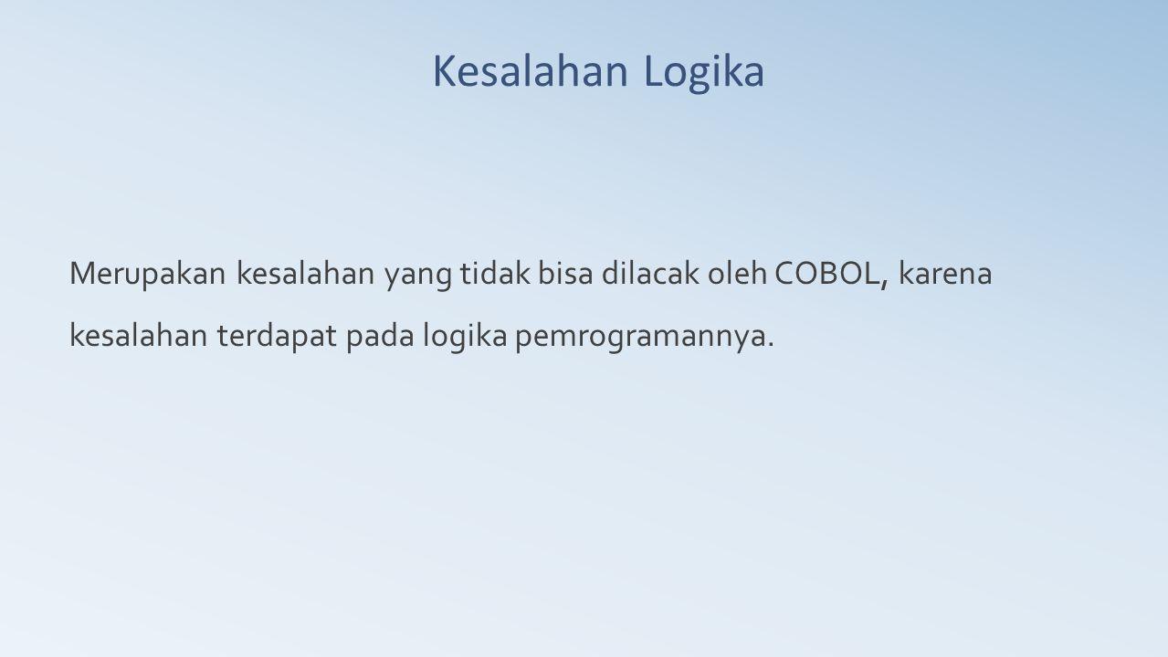 Kesalahan Logika Merupakan kesalahan yang tidak bisa dilacak oleh COBOL, karena kesalahan terdapat pada logika pemrogramannya.