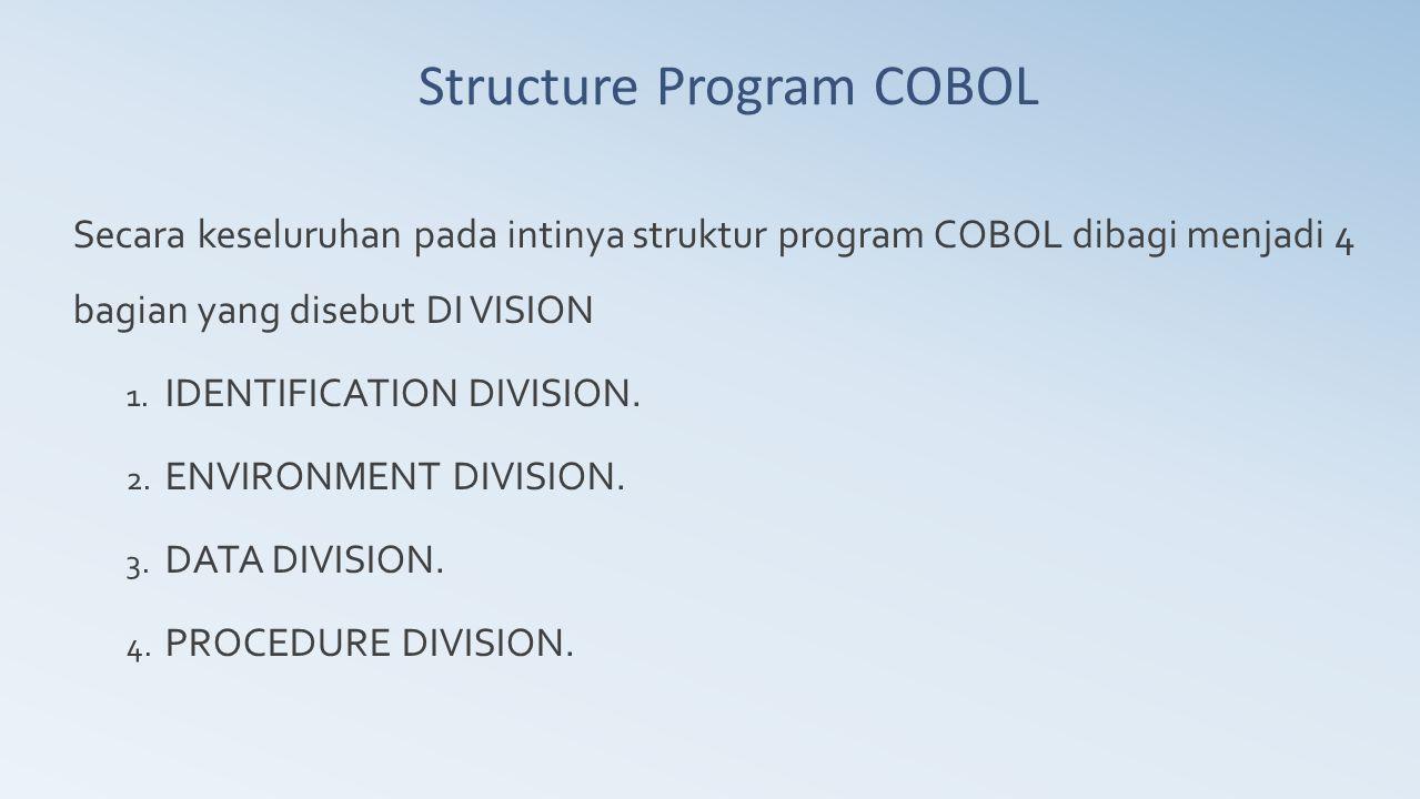 Structure Program COBOL Secara keseluruhan pada intinya struktur program COBOL dibagi menjadi 4 bagian yang disebut DI VISION 1. IDENTIFICATION DIVISI