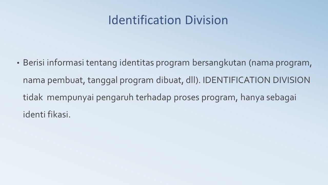Identification Division Berisi informasi tentang identitas program bersangkutan (nama program, nama pembuat, tanggal program dibuat, dll). IDENTIFICAT