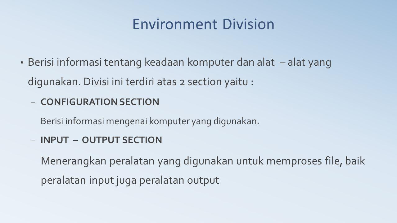 Environment Division Berisi informasi tentang keadaan komputer dan alat – alat yang digunakan. Divisi ini terdiri atas 2 section yaitu : – CONFIGURATI