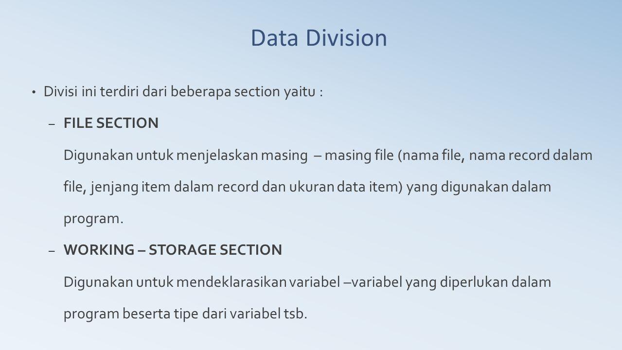Data Division Divisi ini terdiri dari beberapa section yaitu : – FILE SECTION Digunakan untuk menjelaskan masing – masing file (nama file, nama record