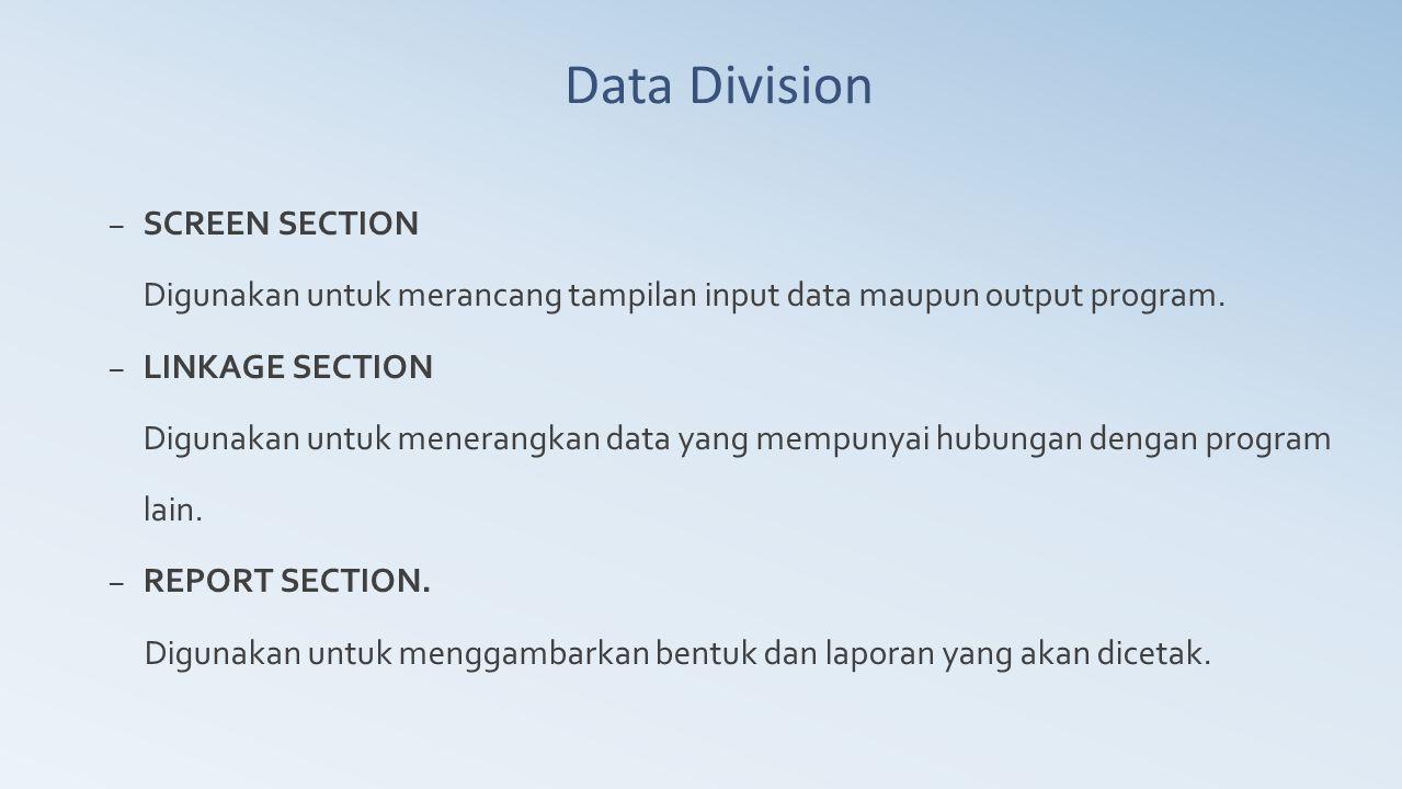 Data Division – SCREEN SECTION Digunakan untuk merancang tampilan input data maupun output program. – LINKAGE SECTION Digunakan untuk menerangkan data