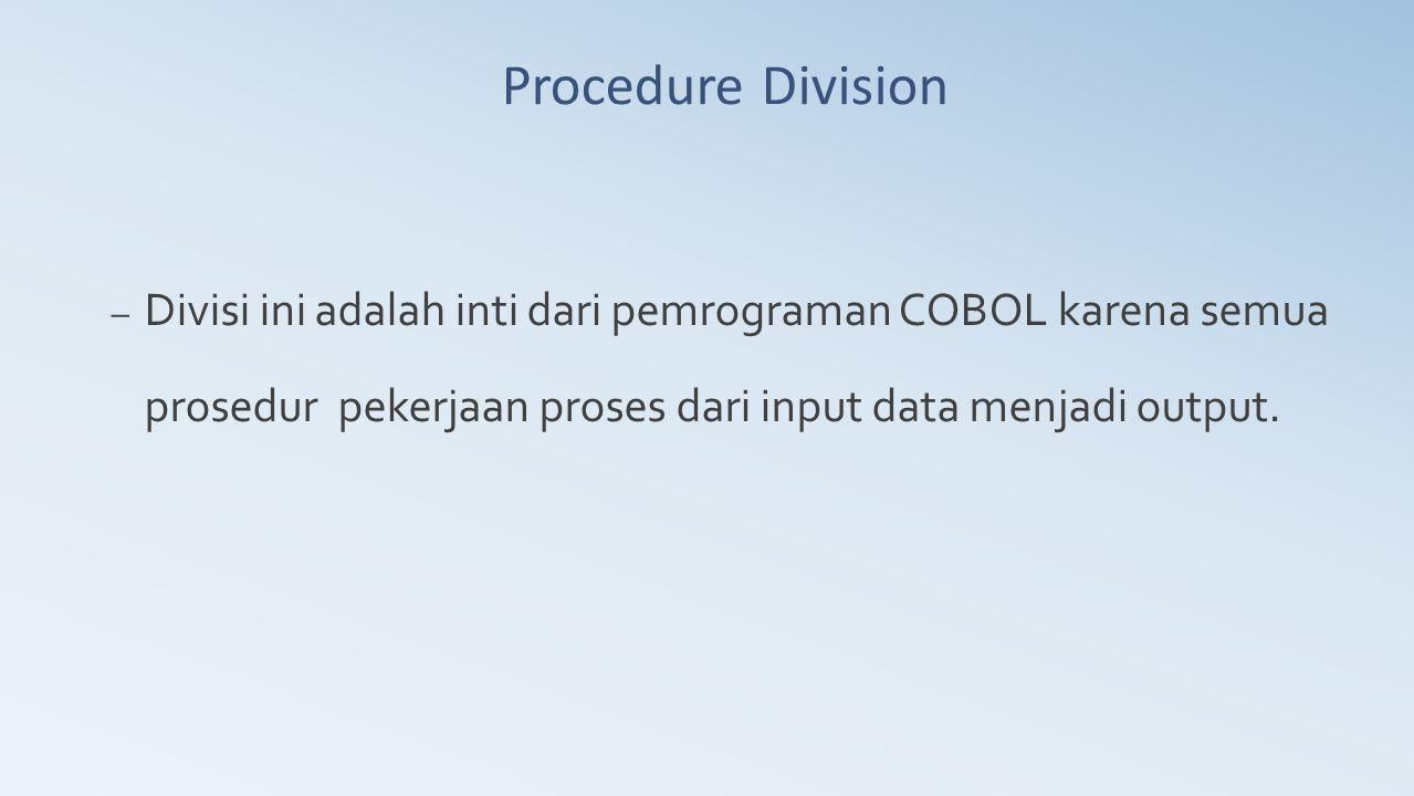 Procedure Division – Divisi ini adalah inti dari pemrograman COBOL karena semua prosedur pekerjaan proses dari input data menjadi output.