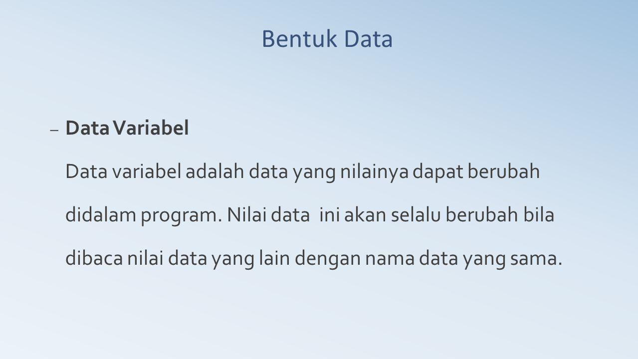 Bentuk Data – Data Variabel Data variabel adalah data yang nilainya dapat berubah didalam program. Nilai data ini akan selalu berubah bila dibaca nila