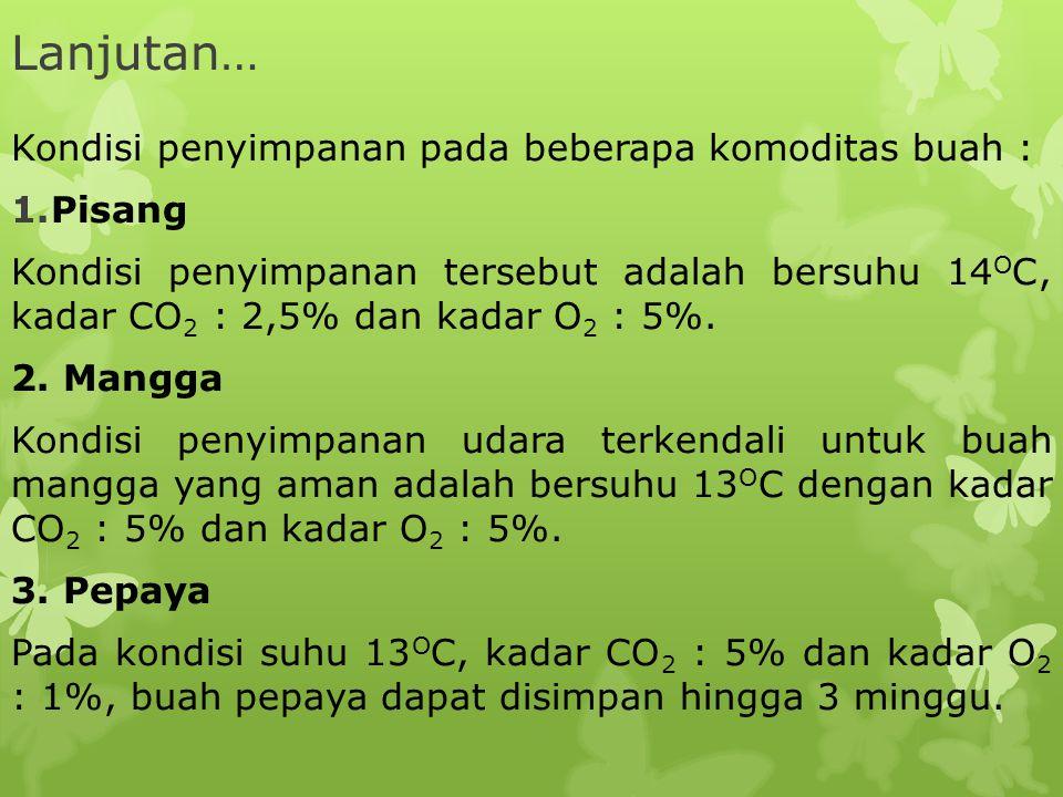 Lanjutan… Kondisi penyimpanan pada beberapa komoditas buah : 1.Pisang Kondisi penyimpanan tersebut adalah bersuhu 14 O C, kadar CO 2 : 2,5% dan kadar