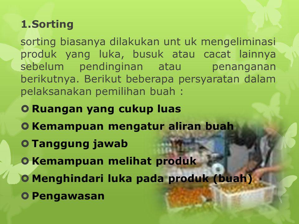 1.Sorting sorting biasanya dilakukan unt uk mengeliminasi produk yang luka, busuk atau cacat lainnya sebelum pendinginan atau penanganan berikutnya. B
