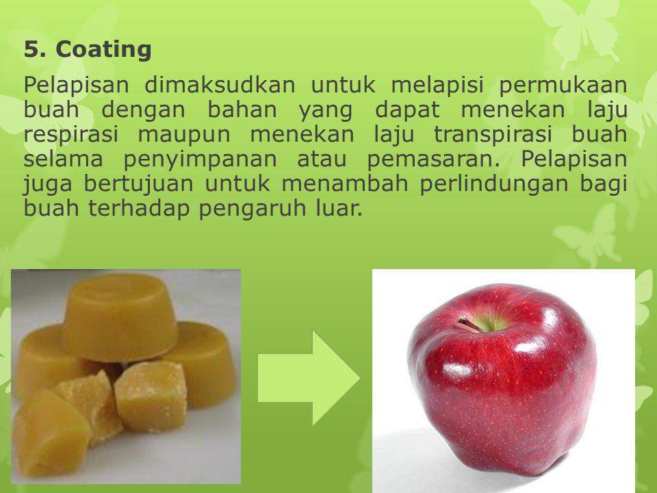5. Coating Pelapisan dimaksudkan untuk melapisi permukaan buah dengan bahan yang dapat menekan laju respirasi maupun menekan laju transpirasi buah sel