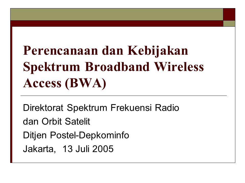Perencanaan dan Kebijakan Spektrum Broadband Wireless Access (BWA) Direktorat Spektrum Frekuensi Radio dan Orbit Satelit Ditjen Postel-Depkominfo Jakarta, 13 Juli 2005