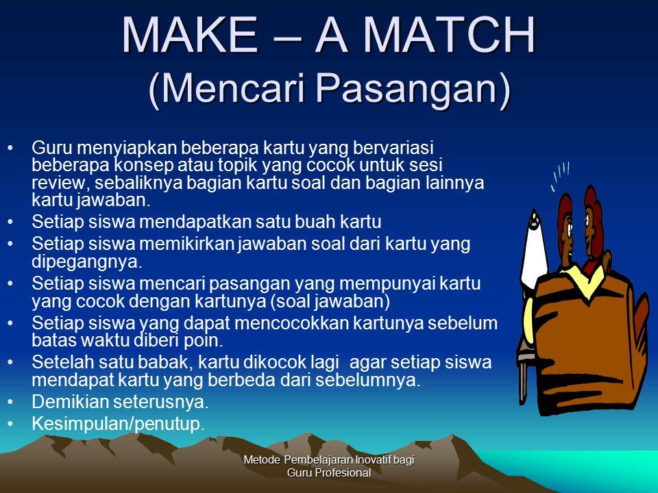 Metode Pembelajaran Inovatif bagi Guru Profesional MAKE – A MATCH (Mencari Pasangan) Guru menyiapkan beberapa kartu yang bervariasi beberapa konsep at