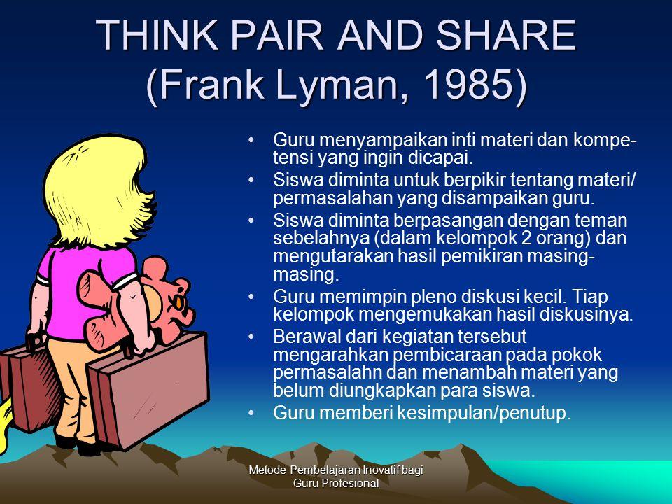 Metode Pembelajaran Inovatif bagi Guru Profesional THINK PAIR AND SHARE (Frank Lyman, 1985) Guru menyampaikan inti materi dan kompe- tensi yang ingin