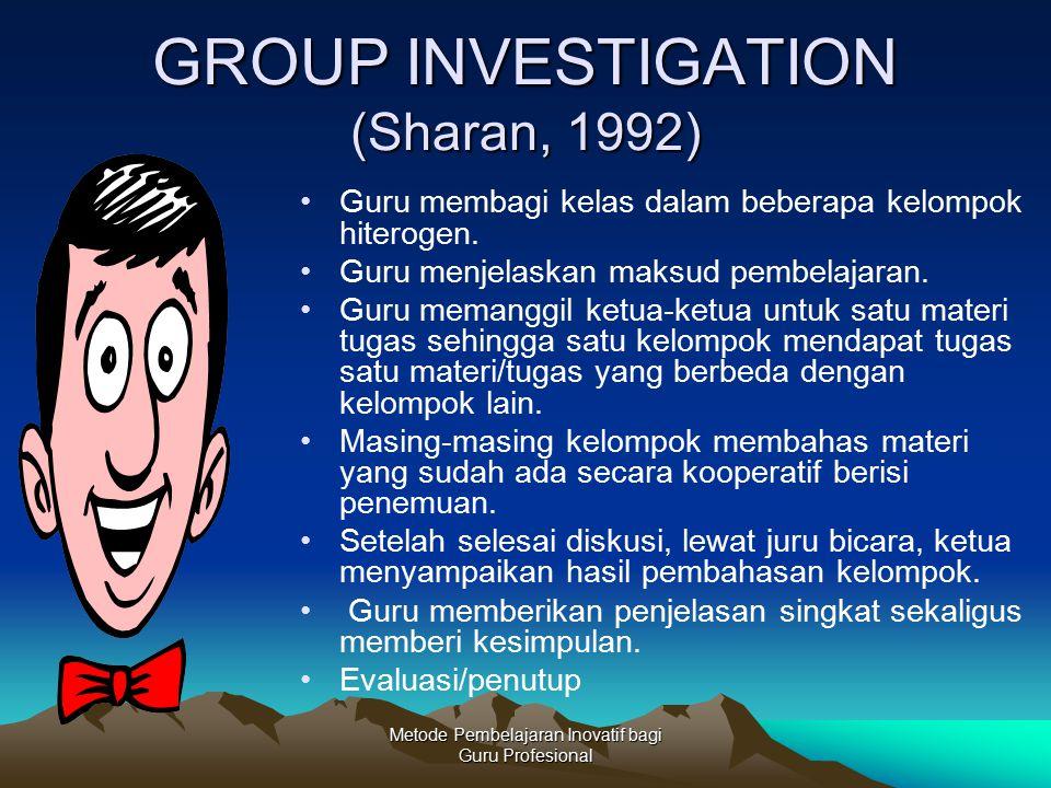 Metode Pembelajaran Inovatif bagi Guru Profesional GROUP INVESTIGATION (Sharan, 1992) Guru membagi kelas dalam beberapa kelompok hiterogen. Guru menje