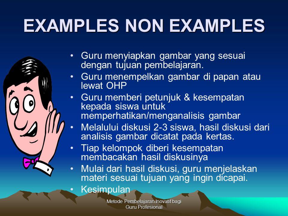 Metode Pembelajaran Inovatif bagi Guru Profesional EXAMPLES NON EXAMPLES Guru menyiapkan gambar yang sesuai dengan tujuan pembelajaran. Guru menempelk