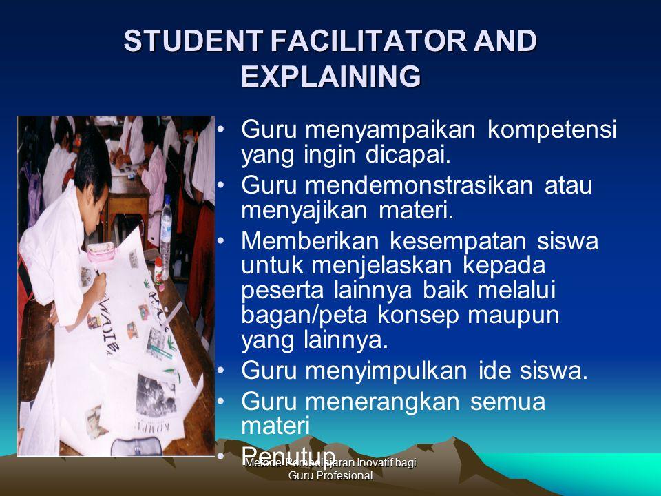 Metode Pembelajaran Inovatif bagi Guru Profesional STUDENT FACILITATOR AND EXPLAINING Guru menyampaikan kompetensi yang ingin dicapai. Guru mendemonst