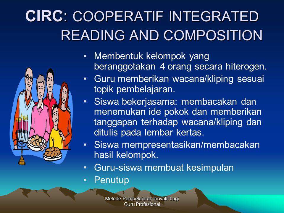 Metode Pembelajaran Inovatif bagi Guru Profesional CIRC: COOPERATIF INTEGRATED READING AND COMPOSITION Membentuk kelompok yang beranggotakan 4 orang s