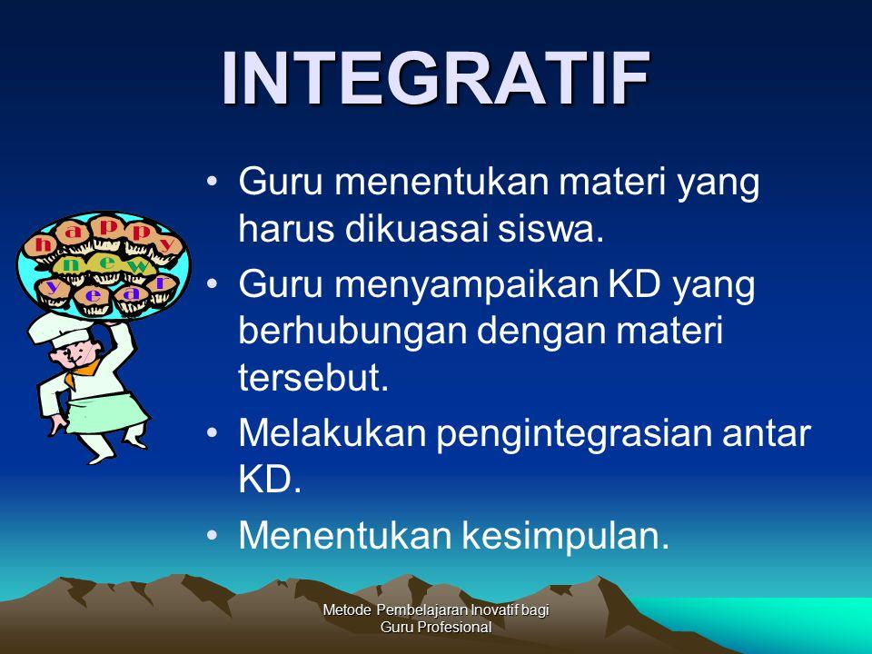 Metode Pembelajaran Inovatif bagi Guru Profesional INTEGRATIF Guru menentukan materi yang harus dikuasai siswa. Guru menyampaikan KD yang berhubungan
