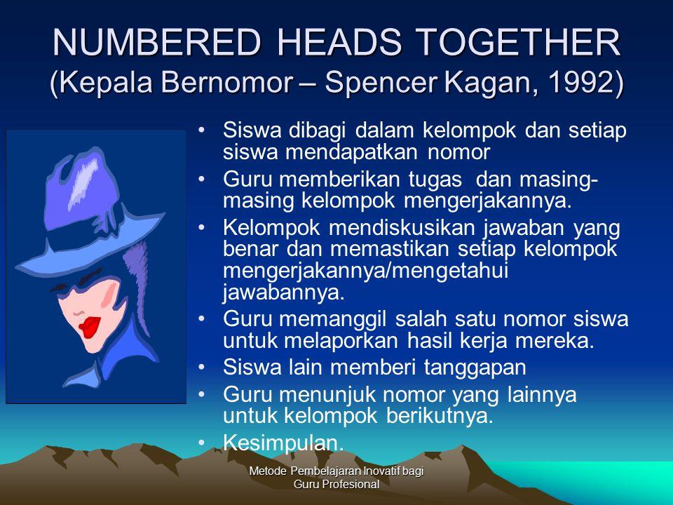 Metode Pembelajaran Inovatif bagi Guru Profesional NUMBERED HEADS TOGETHER (Kepala Bernomor – Spencer Kagan, 1992) Siswa dibagi dalam kelompok dan set