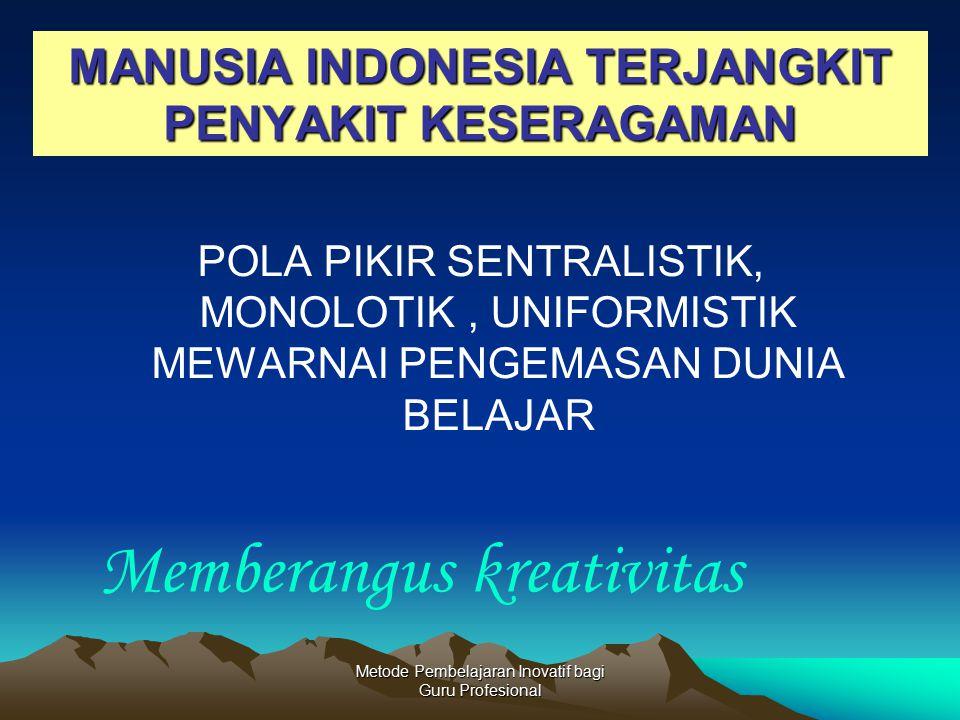 Metode Pembelajaran Inovatif bagi Guru Profesional MANUSIA INDONESIA TERJANGKIT PENYAKIT KESERAGAMAN POLA PIKIR SENTRALISTIK, MONOLOTIK, UNIFORMISTIK