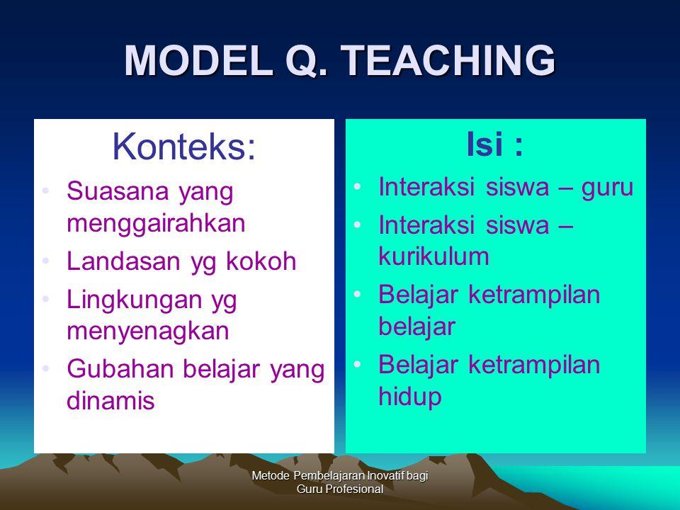 Metode Pembelajaran Inovatif bagi Guru Profesional MODEL Q. TEACHING Konteks: Suasana yang menggairahkan Landasan yg kokoh Lingkungan yg menyenagkan G