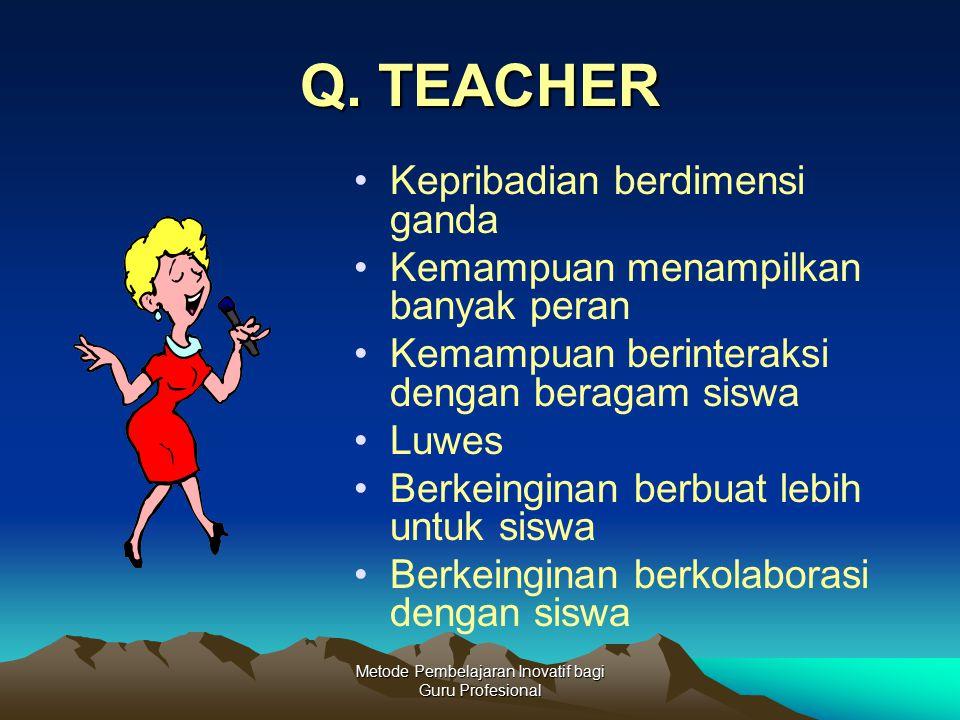 Metode Pembelajaran Inovatif bagi Guru Profesional Q. TEACHER Kepribadian berdimensi ganda Kemampuan menampilkan banyak peran Kemampuan berinteraksi d