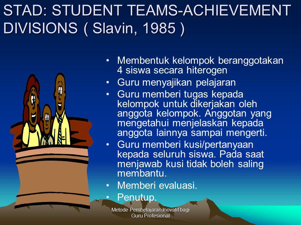 Metode Pembelajaran Inovatif bagi Guru Profesional STAD: STUDENT TEAMS-ACHIEVEMENT DIVISIONS ( Slavin, 1985 ) Membentuk kelompok beranggotakan 4 siswa