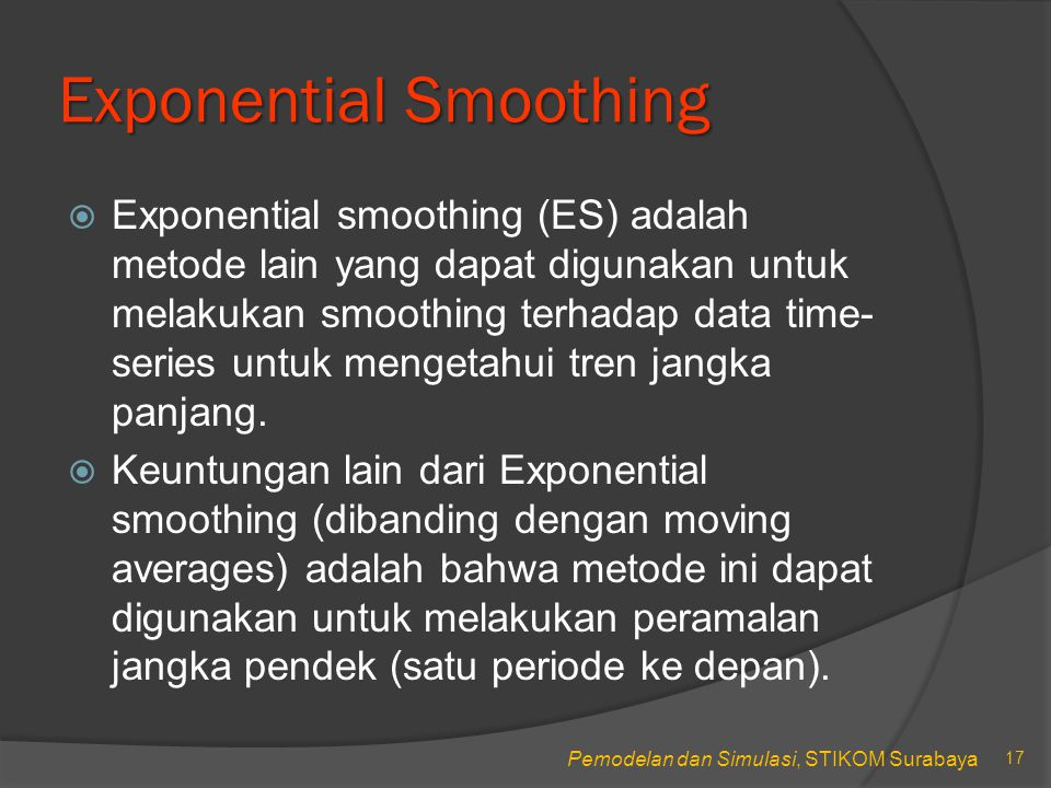 Pemodelan dan Simulasi, STIKOM Surabaya Exponential Smoothing  Exponential smoothing (ES) adalah metode lain yang dapat digunakan untuk melakukan smoothing terhadap data time- series untuk mengetahui tren jangka panjang.