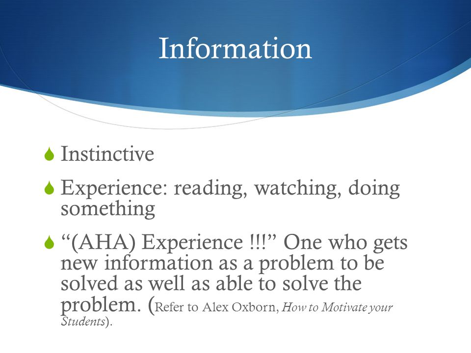Information  Instinctive  Experience: reading, watching, doing something  (AHA) Experience !!! One who gets new information as a problem to be solved as well as able to solve the problem.