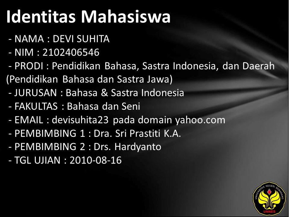 Identitas Mahasiswa - NAMA : DEVI SUHITA - NIM : 2102406546 - PRODI : Pendidikan Bahasa, Sastra Indonesia, dan Daerah (Pendidikan Bahasa dan Sastra Jawa) - JURUSAN : Bahasa & Sastra Indonesia - FAKULTAS : Bahasa dan Seni - EMAIL : devisuhita23 pada domain yahoo.com - PEMBIMBING 1 : Dra.