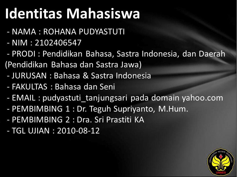 Identitas Mahasiswa - NAMA : ROHANA PUDYASTUTI - NIM : 2102406547 - PRODI : Pendidikan Bahasa, Sastra Indonesia, dan Daerah (Pendidikan Bahasa dan Sastra Jawa) - JURUSAN : Bahasa & Sastra Indonesia - FAKULTAS : Bahasa dan Seni - EMAIL : pudyastuti_tanjungsari pada domain yahoo.com - PEMBIMBING 1 : Dr.