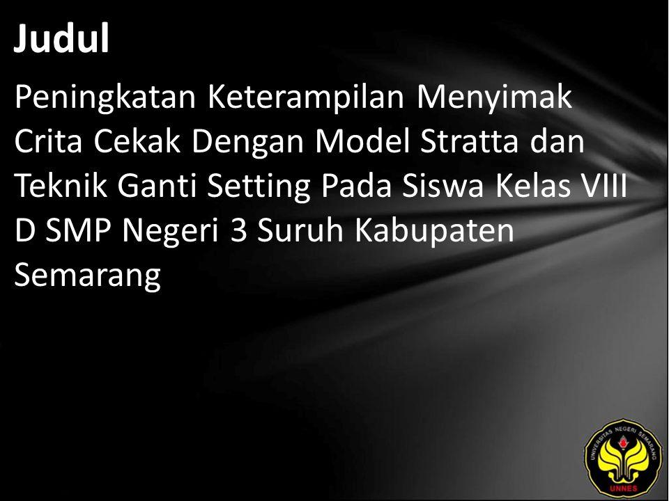 Judul Peningkatan Keterampilan Menyimak Crita Cekak Dengan Model Stratta dan Teknik Ganti Setting Pada Siswa Kelas VIII D SMP Negeri 3 Suruh Kabupaten Semarang