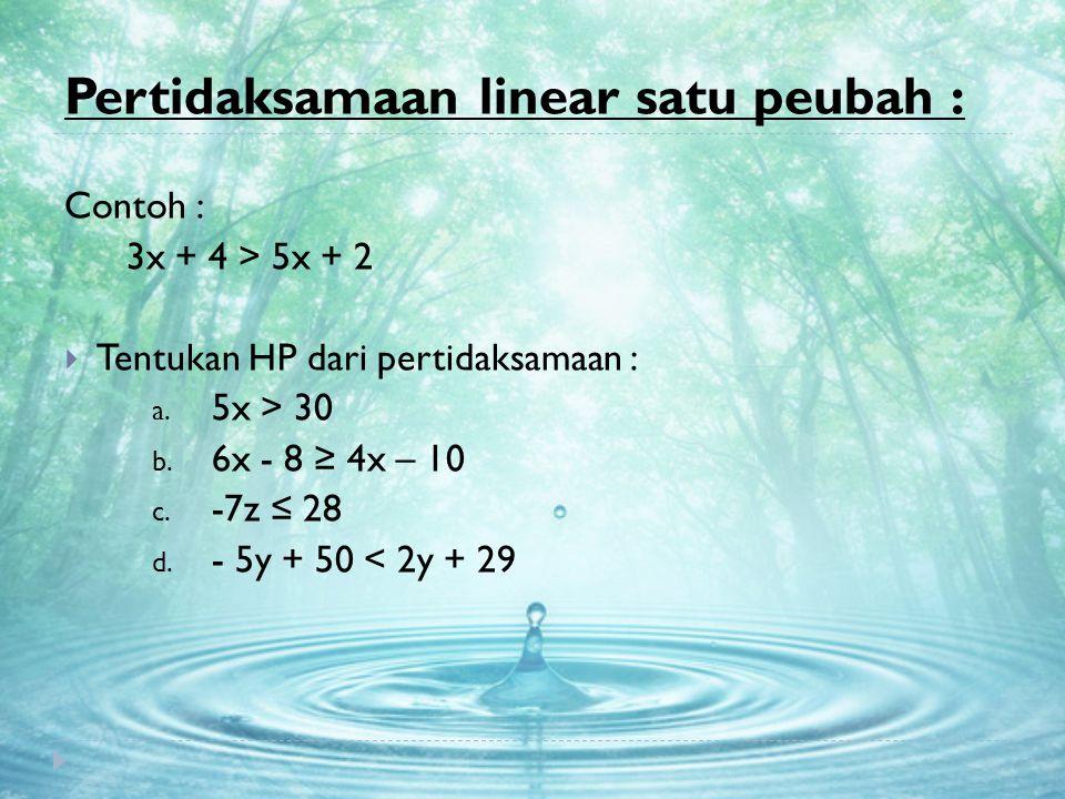 Pertidaksamaan linear satu peubah : Contoh : 3x + 4 > 5x + 2  Tentukan HP dari pertidaksamaan : a. 5x > 30 b. 6x - 8 ≥ 4x – 10 c. -7z ≤ 28 d. - 5y +