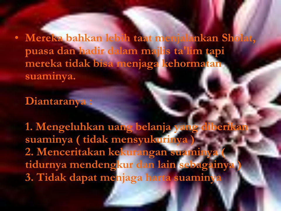 Mereka bahkan lebih taat menjalankan Sholat, puasa dan hadir dalam majlis ta lim tapi mereka tidak bisa menjaga kehormatan suaminya.