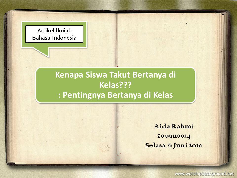 Kenapa Siswa Takut Bertanya di Kelas??? : Pentingnya Bertanya di Kelas Aida Rahmi 2009110014 Selasa, 6 Juni 2010 Artikel Ilmiah Bahasa Indonesia