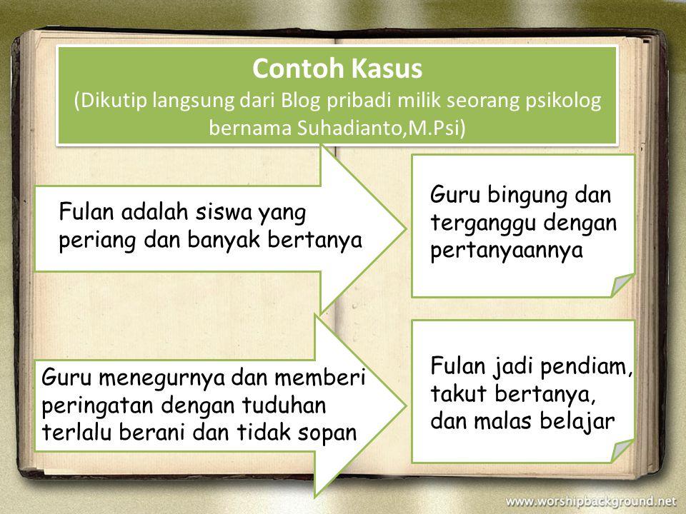 Contoh Kasus (Dikutip langsung dari Blog pribadi milik seorang psikolog bernama Suhadianto,M.Psi) Fulan adalah siswa yang periang dan banyak bertanya