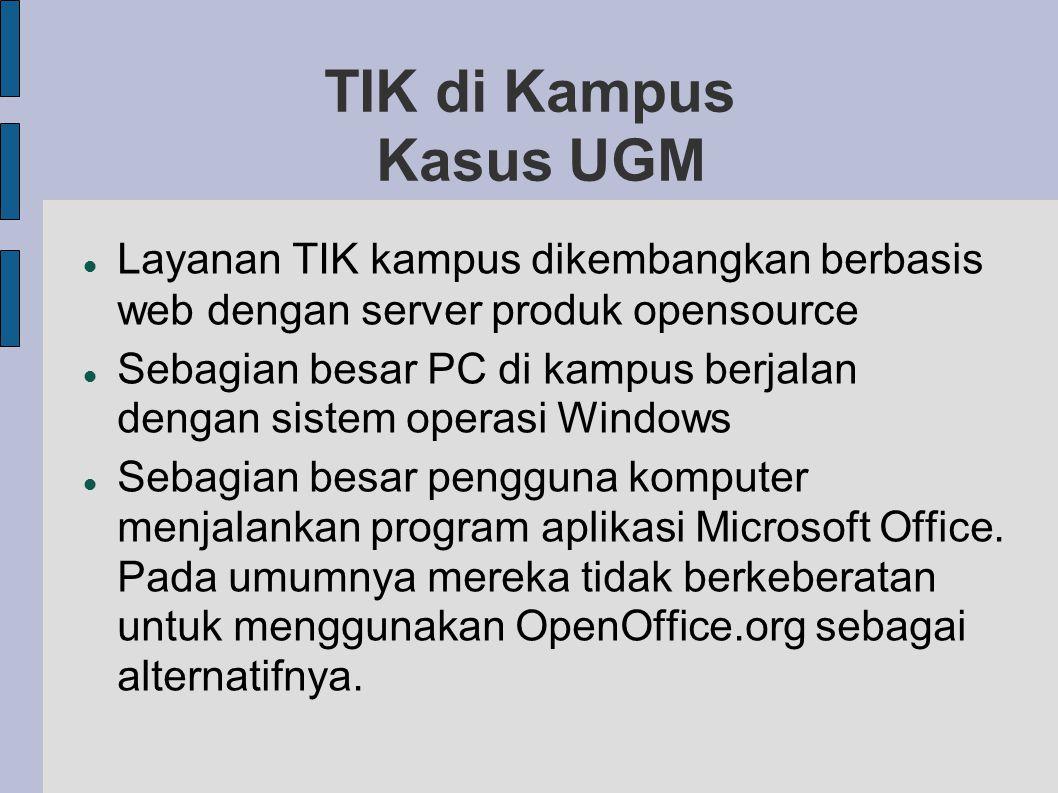 TIK di Kampus Kasus UGM Layanan TIK kampus dikembangkan berbasis web dengan server produk opensource Sebagian besar PC di kampus berjalan dengan sistem operasi Windows Sebagian besar pengguna komputer menjalankan program aplikasi Microsoft Office.