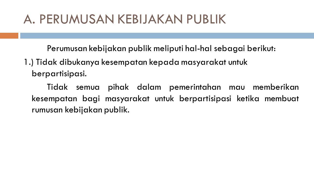 A. PERUMUSAN KEBIJAKAN PUBLIK Perumusan kebijakan publik meliputi hal-hal sebagai berikut: 1.) Tidak dibukanya kesempatan kepada masyarakat untuk berp