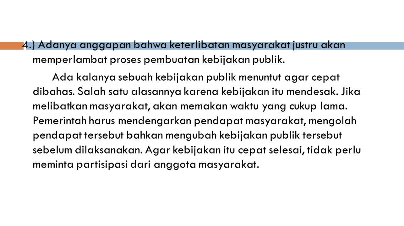 4.) Adanya anggapan bahwa keterlibatan masyarakat justru akan memperlambat proses pembuatan kebijakan publik. Ada kalanya sebuah kebijakan publik menu