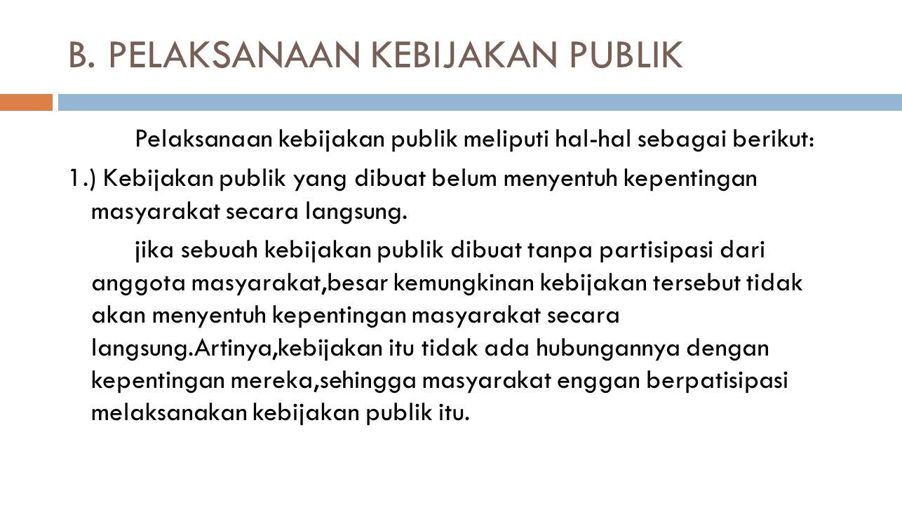 B. PELAKSANAAN KEBIJAKAN PUBLIK Pelaksanaan kebijakan publik meliputi hal-hal sebagai berikut: 1.) Kebijakan publik yang dibuat belum menyentuh kepent