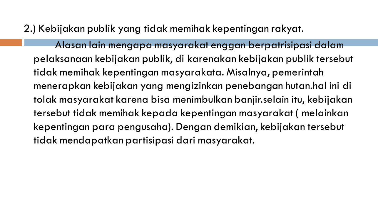 2.) Kebijakan publik yang tidak memihak kepentingan rakyat. Alasan lain mengapa masyarakat enggan berpatrisipasi dalam pelaksanaan kebijakan publik, d