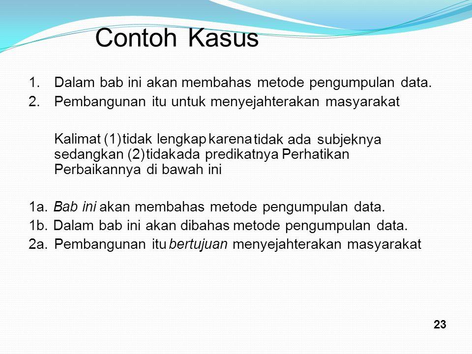 Contoh Kasus 1.Dalam bab ini akan membahas metode pengumpulan data. 2.Pembangunan itu untuk menyejahterakan masyarakat Kalimat (1) tidak lengkap karen