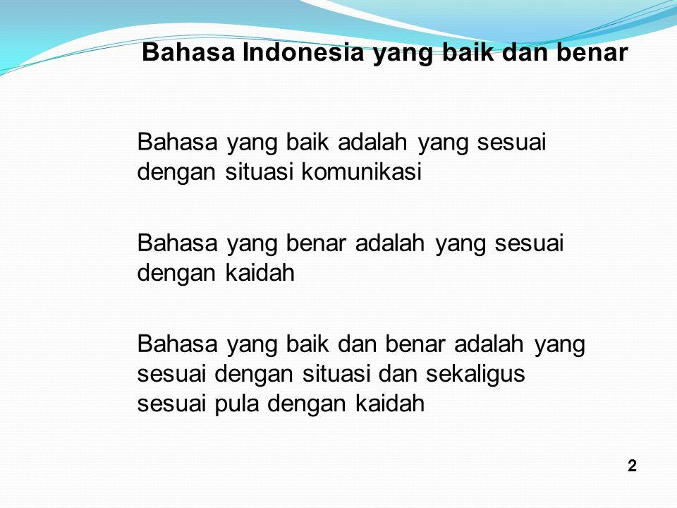 Bahasa Indonesia yang baik dan benar Bahasayangbaikadalahyangsesuai dengansituasikomunikasi Bahasayangbenaradalahyangsesuai dengankaidah Bahasayangbai