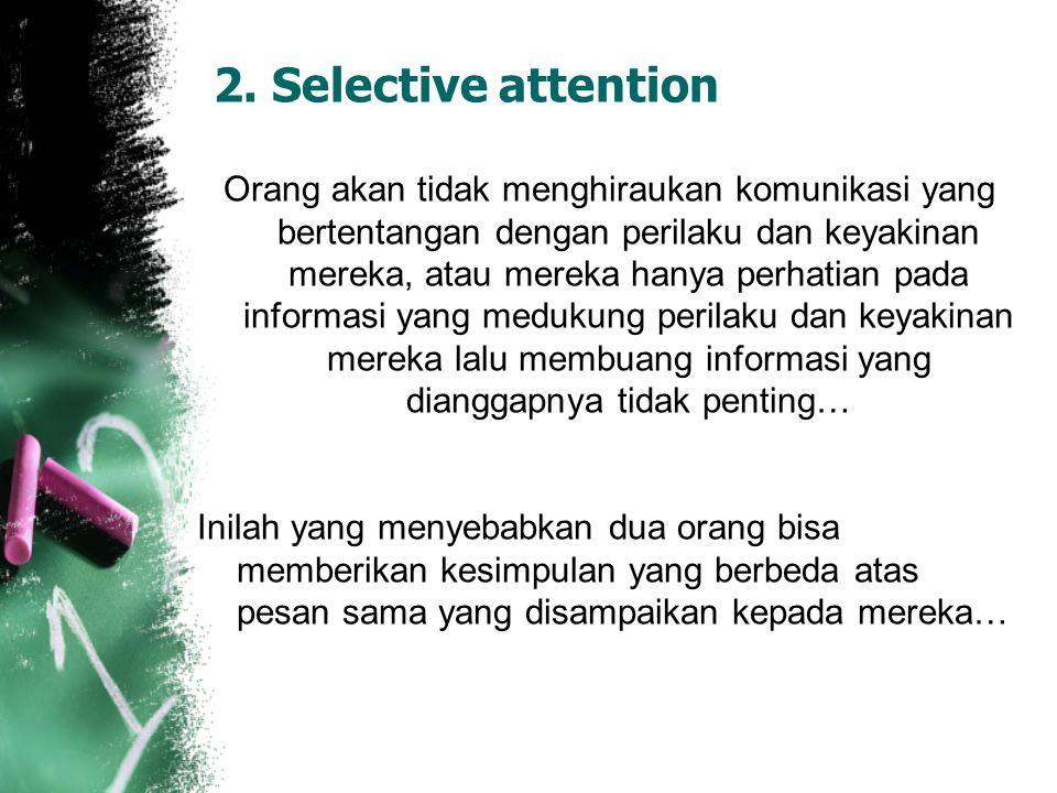 2. Selective attention Orang akan tidak menghiraukan komunikasi yang bertentangan dengan perilaku dan keyakinan mereka, atau mereka hanya perhatian pa