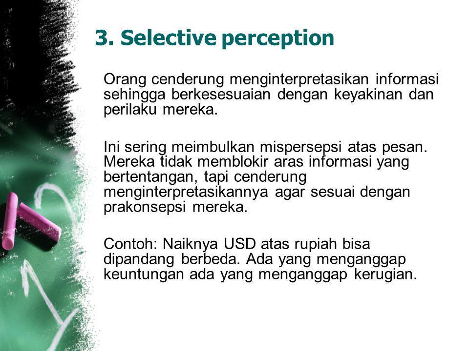 3. Selective perception Orang cenderung menginterpretasikan informasi sehingga berkesesuaian dengan keyakinan dan perilaku mereka. Ini sering meimbulk