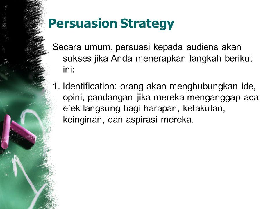 Persuasion Strategy Secara umum, persuasi kepada audiens akan sukses jika Anda menerapkan langkah berikut ini: 1. Identification: orang akan menghubun